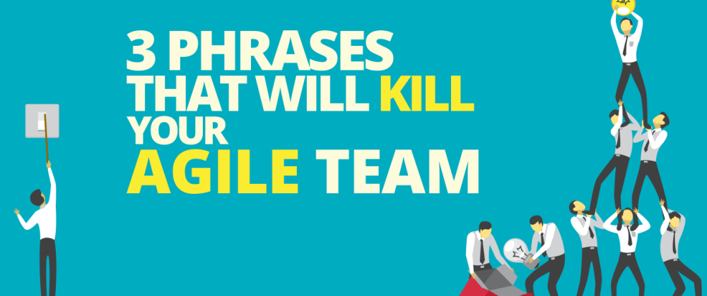 Cover image for 3 Phrases That Will Kill Your Agile Team