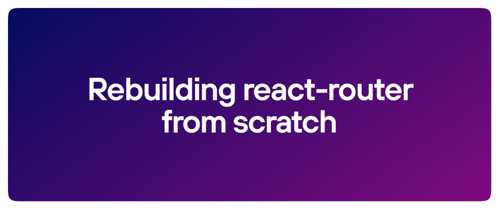 Cover Image for Build a react-router clone from scratch