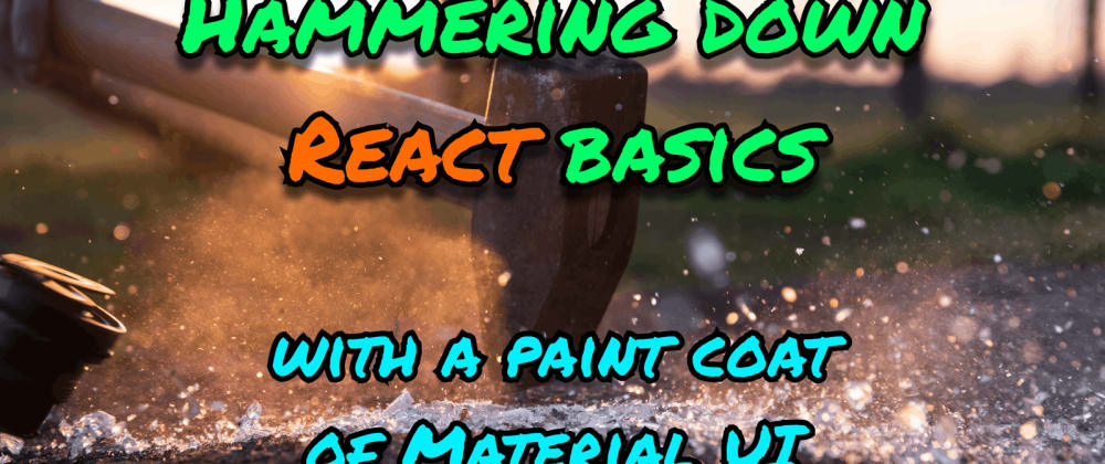 Cover image for Hammering down React basics, with a paint coat of Material UI