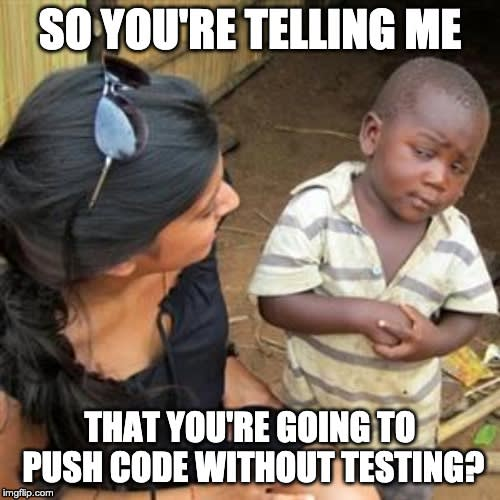 So you're telling me you're pushing code without testing