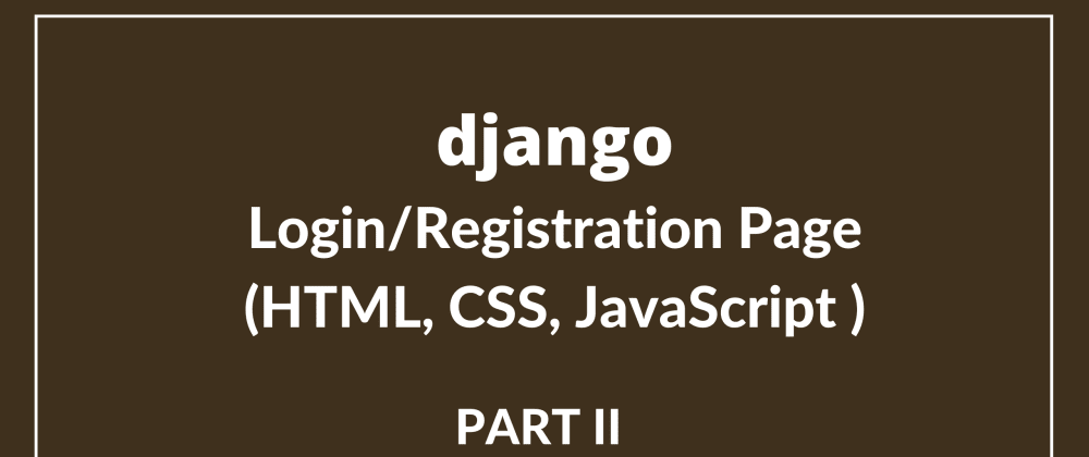 Cover image for Login + Registration Page in Django using HTML, CSS, JavaScript (Part II)