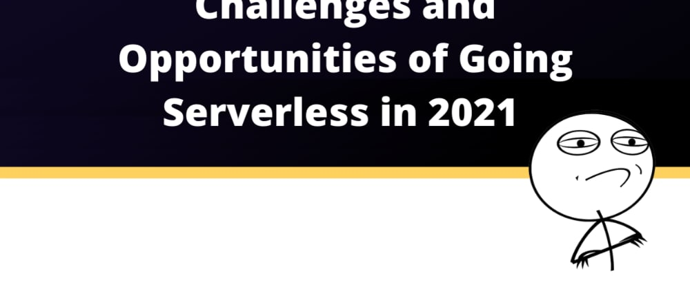 Cover image for Challenges and opportunities of going Serverless in 20201