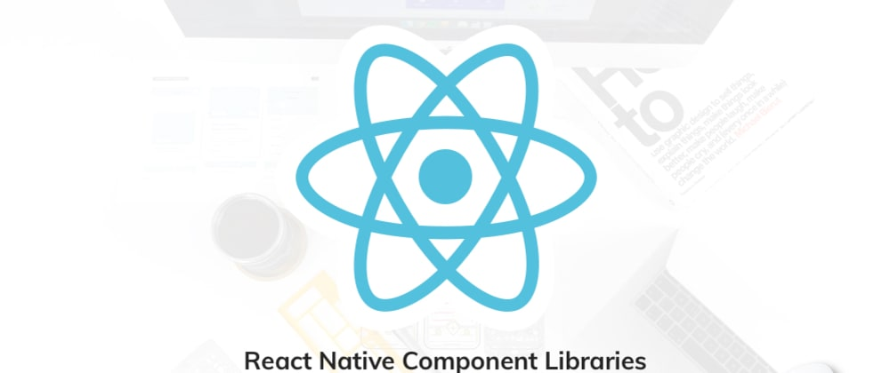 Cover image for 11 Top React Native Component libraries to Use in 2020