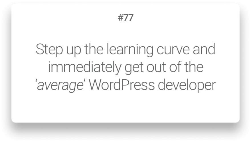 Step up the learning curve and immediately get out of the 'average' WordPress developer
