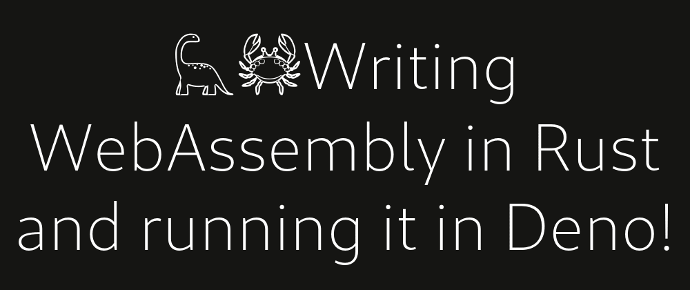 Cover image for 🦕🦀Writing WebAssembly in Rust and running it in Deno!