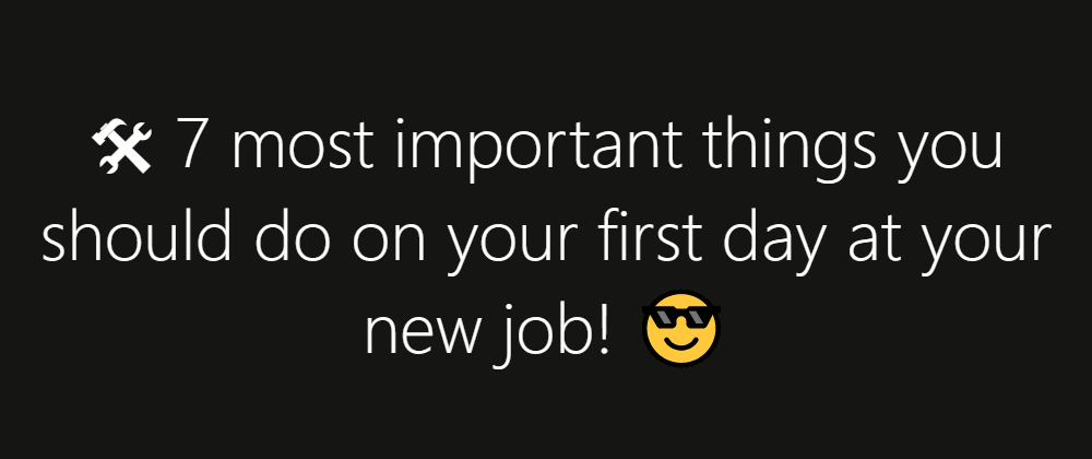 Cover image for 🛠 7 most important things you should do on your first day at your new job! 😎