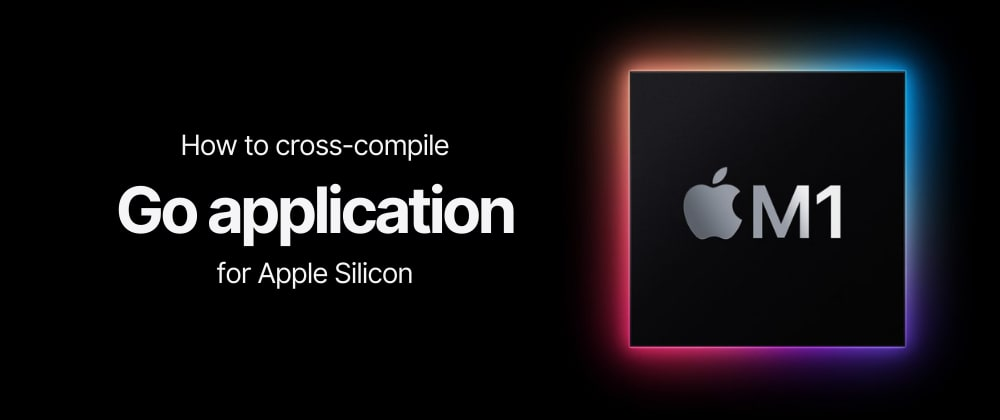 Cover image for How to cross-compile Go app for Apple Silicon (M1)