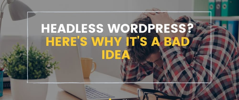 Cover image for Headless WordPress? Here's Why It's a Bad Idea