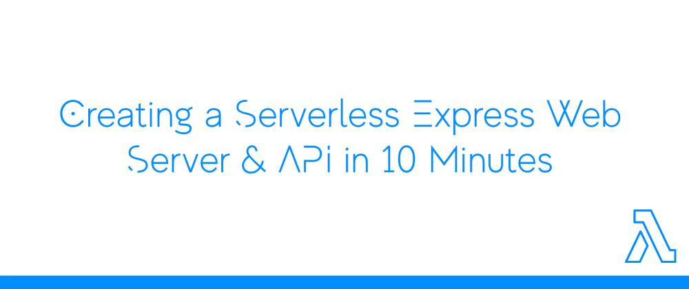 Cover image for ⏱ 10 Minute Tutorial: Creating a Serverless Express Web Server & API