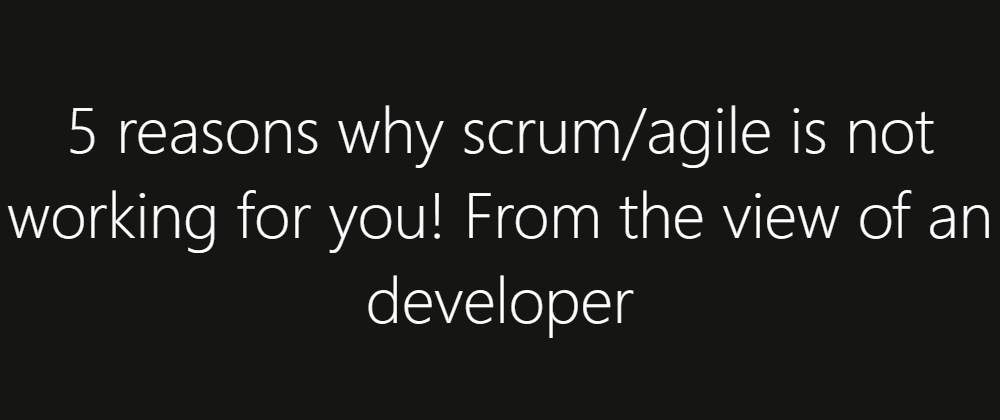 Cover image for 5 reasons why scrum/agile is not working for you! From the view of an developer