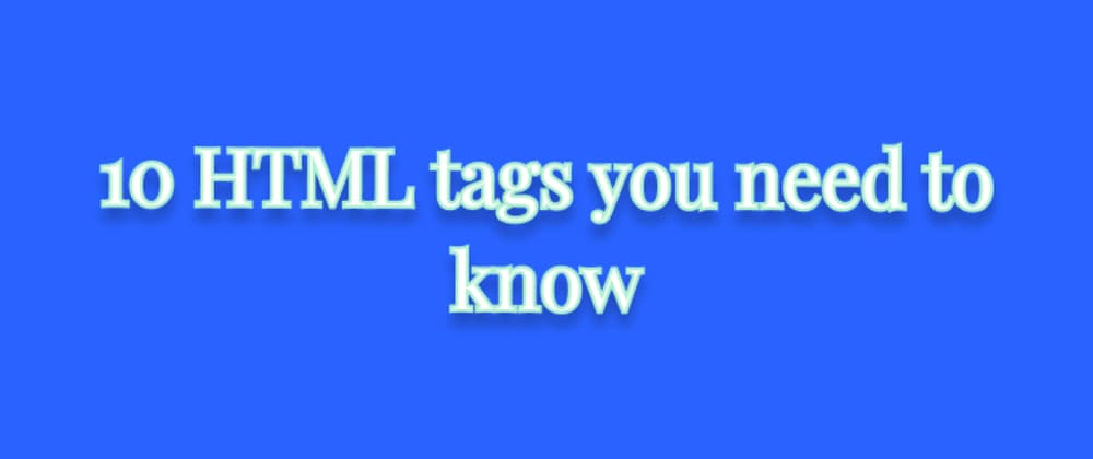 Cover image for 10 HTML tags you need to know