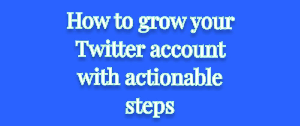 Cover image for How to grow your Twitter account with actionable steps