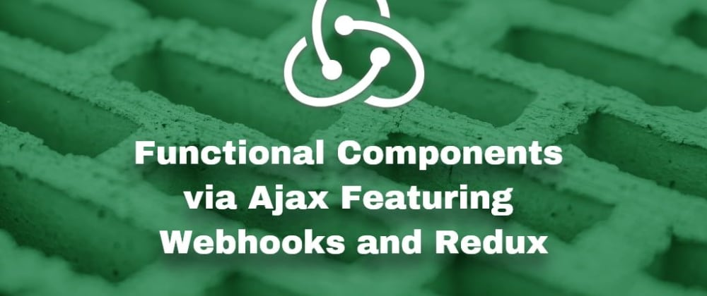 Cover image for Data-Driven Functional Components via Ajax Featuring Webhooks and Redux