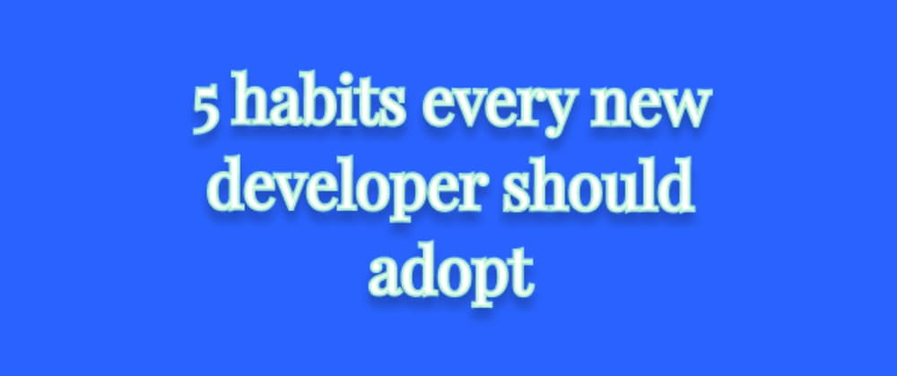 Cover Image for 5 habits every developer should adopt!