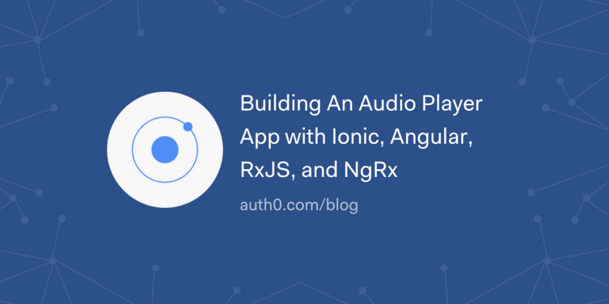 Building An Audio Player App with Ionic, Angular, RxJS, and NgRx