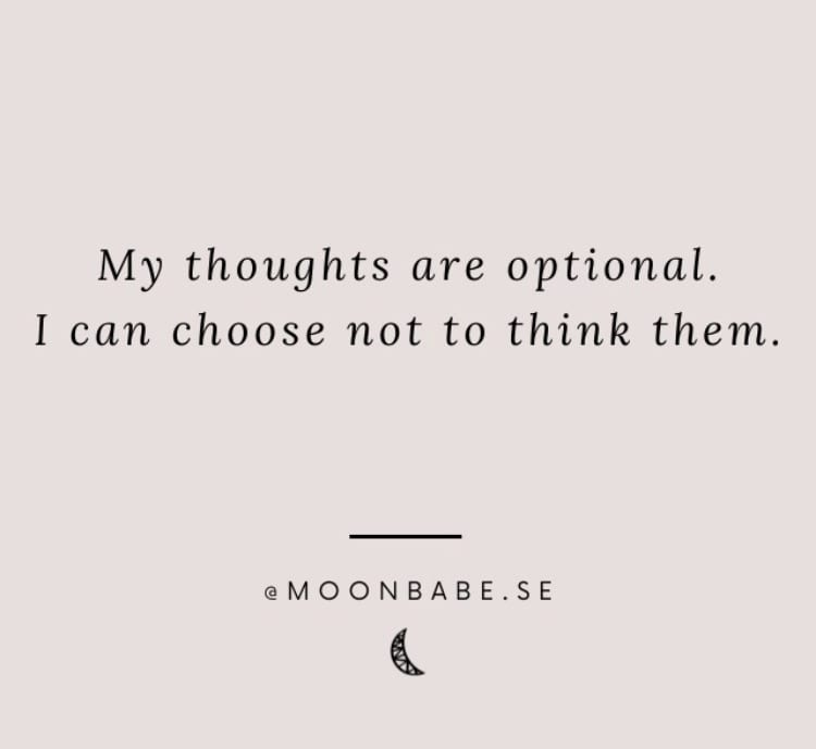 Quote from Moonbabe.se: My thoughts are optional. I can choose not to think them.