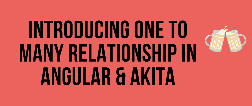 Cover image for Introducing One To Many Relationship in Angular & Akita
