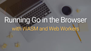 Running Go in the Browser with WASM and Web Workers