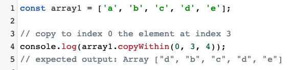 "Source code: const array1 = ['a', 'b', 'c', 'd', 'e'];  // copy to index 0 the element at index 3 console.log(array1.copyWithin(0, 3, 4)); // expected output: Array [""d"", ""b"", ""c"", ""d"", ""e""]"
