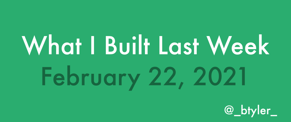 Cover image for What I Built Last Week - Feb 22, 2021