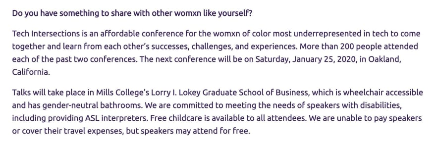 Screenshot of Tech Intersections CFP, which reads: Do you have something to share with other womxn like yourself? Tech Intersections is an affordable conference for the womxn of color most underrepresented in tech to come together and learn from each other's successes, challenges, and experiences. More than 200 people attended each of the past two conferences. The next conference will be on Saturday, January 25, 2020, in Oakland, California. Talks will take place in Mills College's Lorry I. Lokey Graduate School of Business, which is wheelchair accessible and has gender-neutral bathrooms. We are committed to meeting the needs of speakers with disabilities, including providing ASL interpreters. Free childcare is available to all attendees. We are unable to pay speakers or cover their travel expenses, but speakers may attend for free.