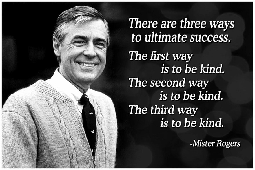 "Mister Rogers quote - ""There are three ways to ultimate success. The first way is to be kind. The second way is to be kind. The third way is to be kind."""