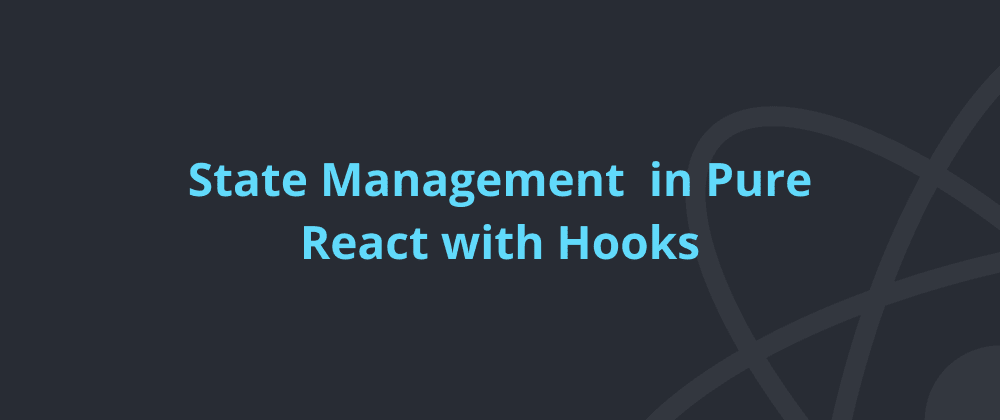 Cover image for State Management in Pure React with Hooks: useState