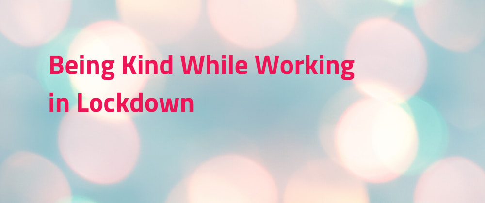 Cover image for Being kind while working in lockdown