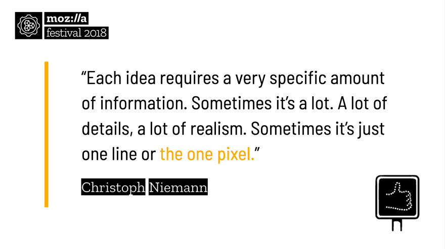 """Each idea requires a very specific amount of information. Sometimes it's a lot. A lot of details, a lot of realism. Sometimes it's just one line or the one pixel."" - Christoph Niemann"