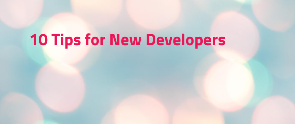 Cover image for 10 Tips for New Developers