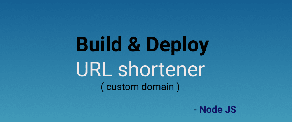 Cover image for Build and Deploy URL Shortener to custom domain from scratch -  Node JS