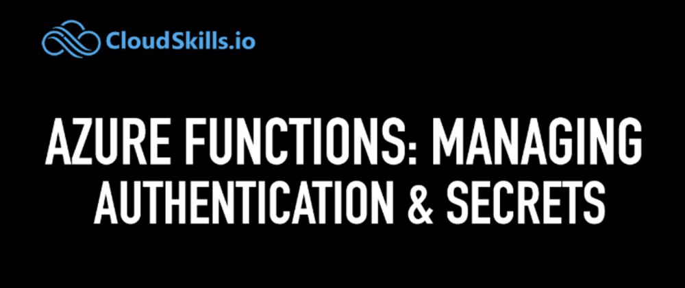 Cover image for Azure Functions: Managing Authentication and Secrets