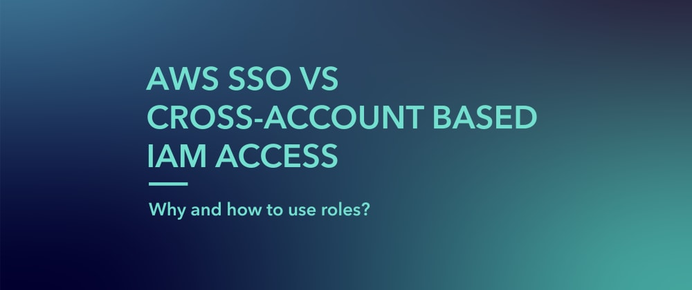 Cover image for AWS SSO VS Cross-account role-based IAM access. Why and how to use roles?