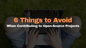 6 Things to Avoid When Contributing to Open-Source Projects