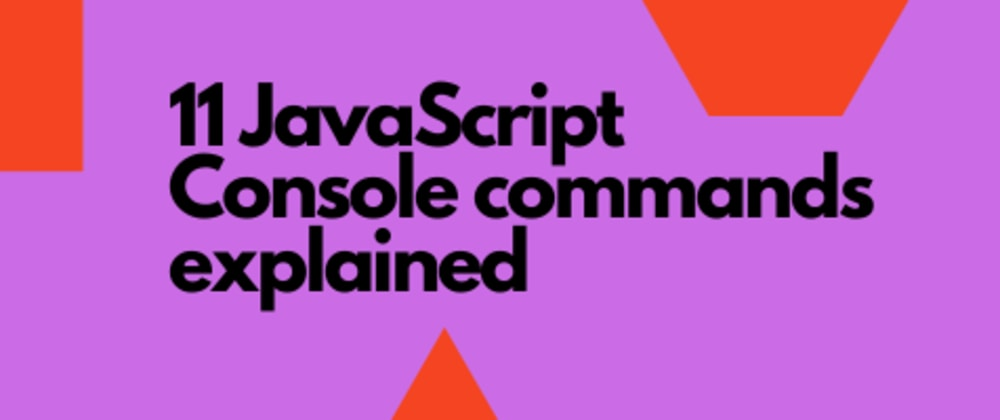 Cover image for 11 JavaScript Console Commands Explained