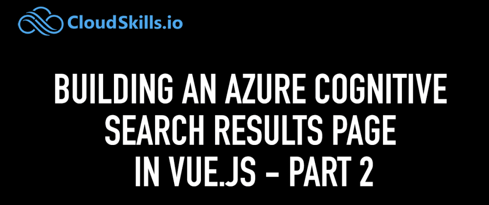 Cover image for Building an Azure Cognitive Search Results page in Vue.js (Part II)