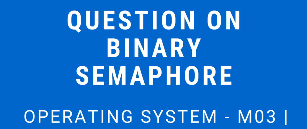 Cover image for Question on Binary Semaphore   Operating System - M03 P07