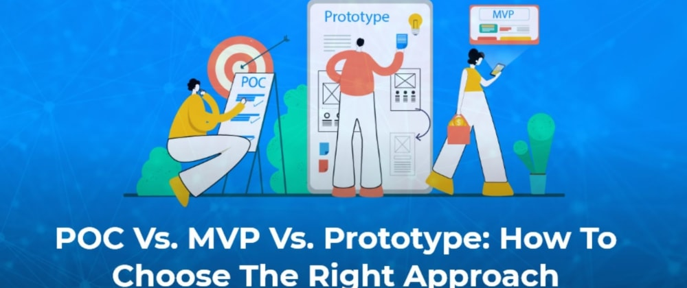 Cover image for POC Vs Prototype Vs MVP: How To Choose The Right Approach