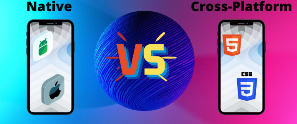 Cover image for Native vs Cross-Platform Mobile Application Development - Which One Is Better?