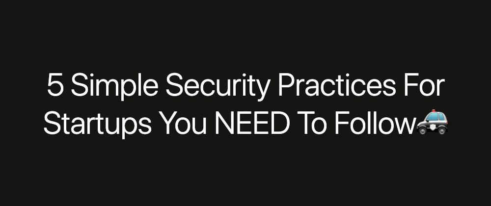 Cover image for 5 Simple Security Practices For Startups You NEED To Do