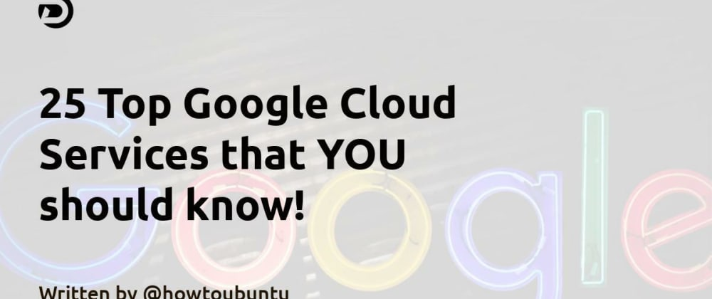 Cover image for 25 Top Google Cloud Services that YOU should know!