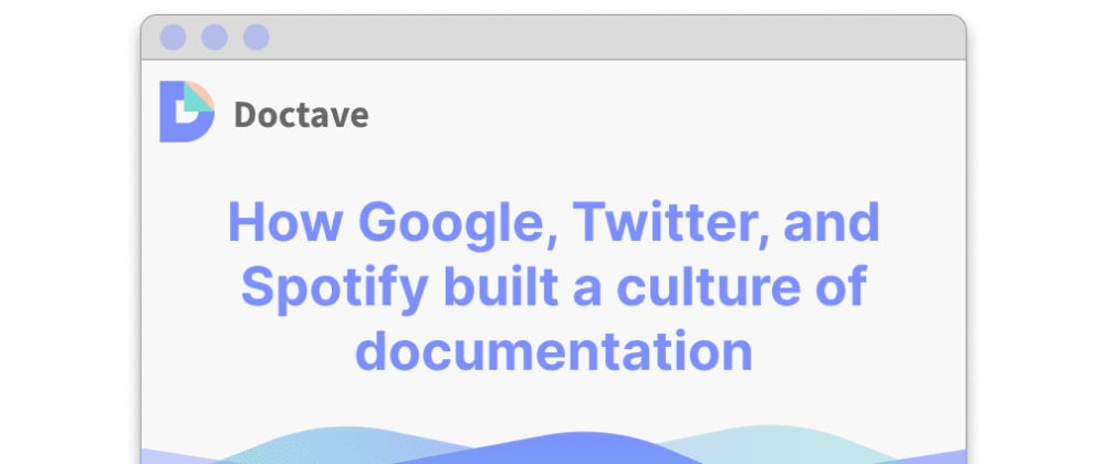 Cover image for How Google, Twitter, and Spotify built a culture of documentation