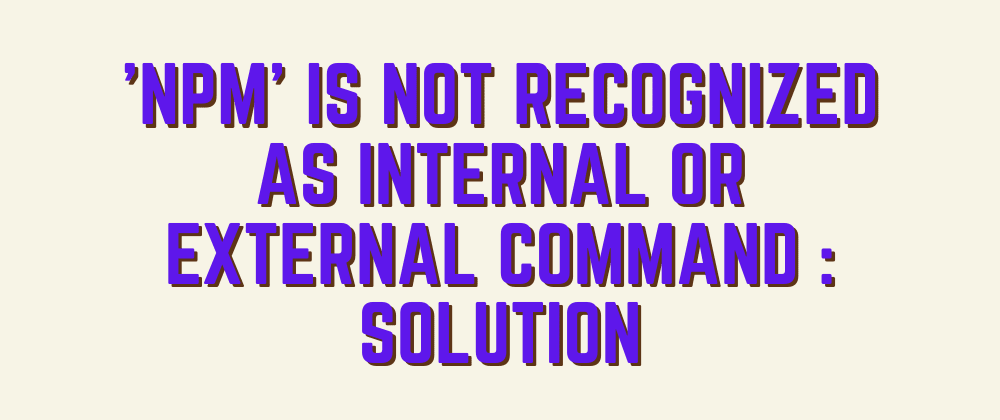 Cover image for 'npm' is not recognized as internal or external command : Solution