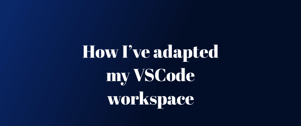 Cover image for How I've Adapted my VSCode Workspace