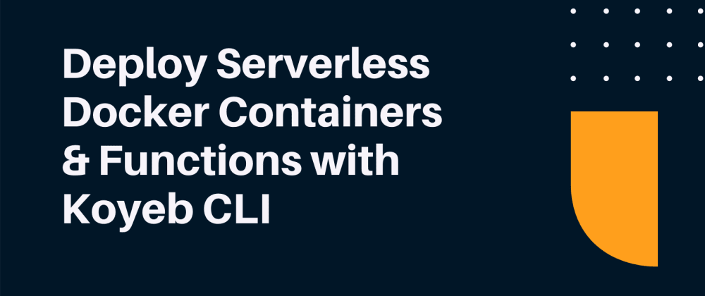 Cover image for Deploy Serverless Docker Containers and Functions with Koyeb CLI