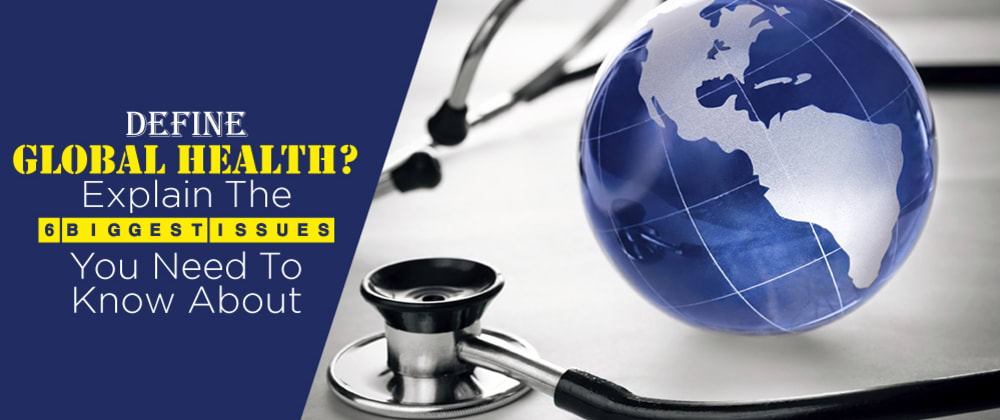 Cover image for Define Global Health? Explain the 6 Biggest issues you need to know about