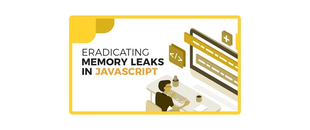 Cover image for Eradicating Memory Leaks In JavaScript