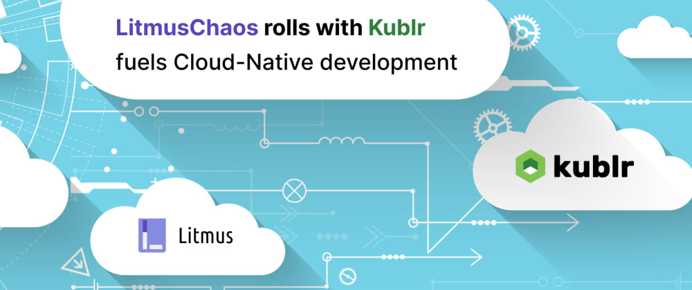 Cover image for LitmusChaos rolls with Kublr, fuels cloud-native development