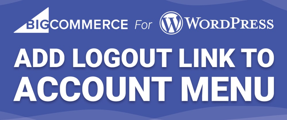 Cover image for Add Logout Link To Account Menu - BigCommerce For WordPress