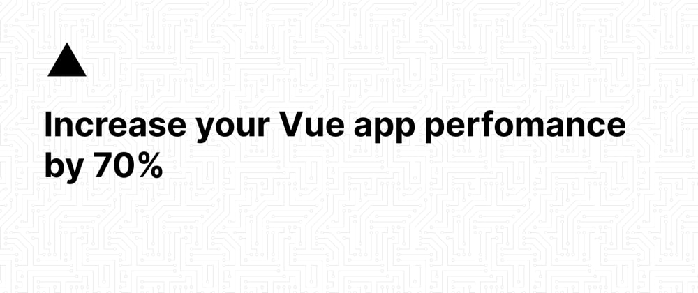 Cover image for How to increase your rendering performance by 70% in Vue.js